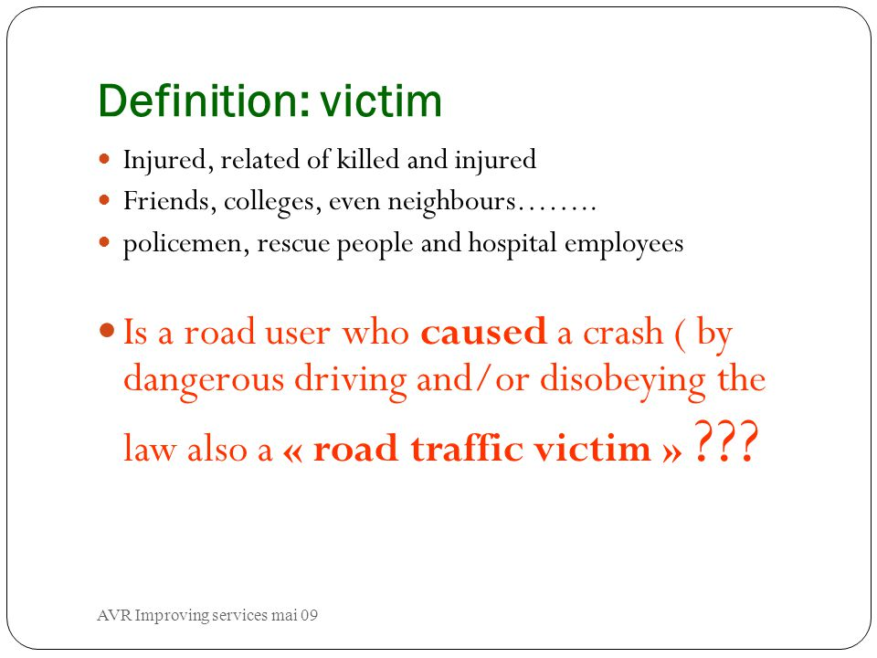 AVR Improving services mai 09 Definition: victim Injured, related of killed and injured Friends, colleges, even neighbours……..