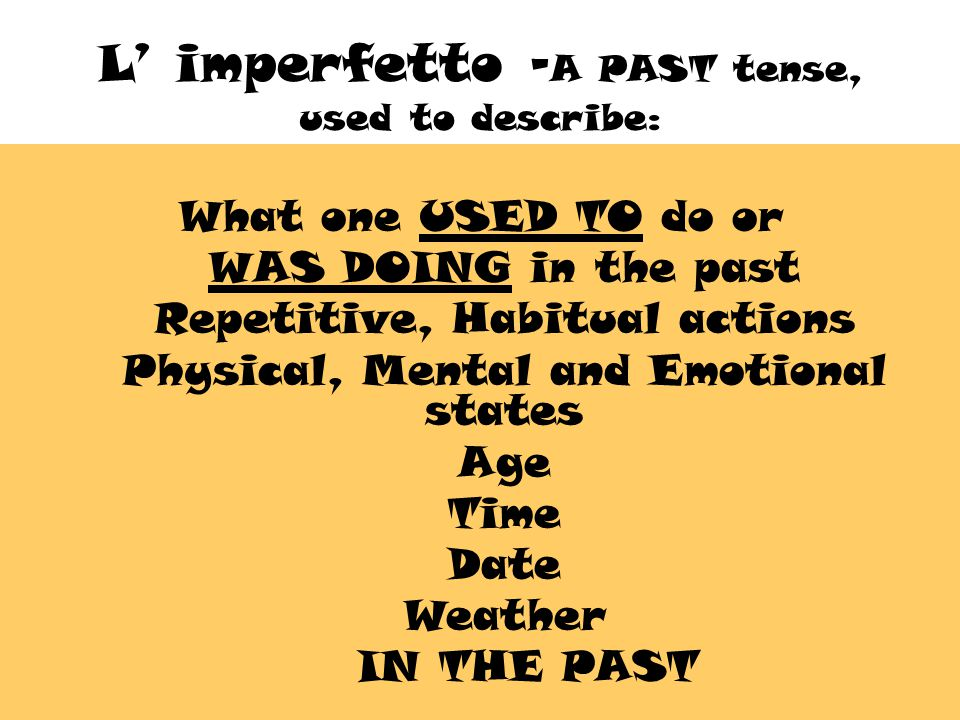 L' imperfetto - A PAST tense, used to describe: What one USED TO do or WAS DOING in the past Repetitive, Habitual actions Physical, Mental and Emotional states Age Time Date Weather IN THE PAST