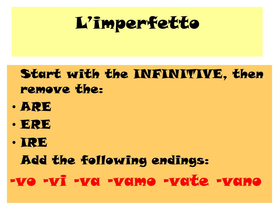 L'imperfetto Start with the INFINITIVE, then remove the: ARE ERE IRE Add the following endings: -vo –vi –va –vamo –vate -vano
