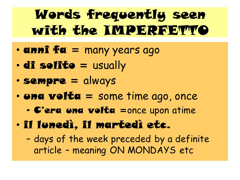 Words frequently seen with the IMPERFETTO anni fa = many years ago di solito = usually sempre = always una volta = some time ago, once –C'era una volta = once upon atime il lunedì, il martedì etc.
