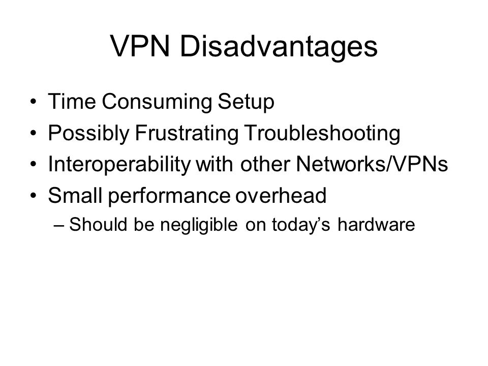 VPN Disadvantages Time Consuming Setup Possibly Frustrating Troubleshooting Interoperability with other Networks/VPNs Small performance overhead –Should be negligible on today's hardware