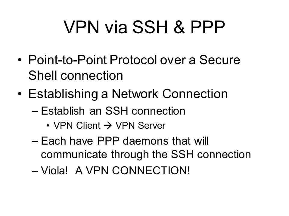 VPN via SSH & PPP Point-to-Point Protocol over a Secure Shell connection Establishing a Network Connection –Establish an SSH connection VPN Client  VPN Server –Each have PPP daemons that will communicate through the SSH connection –Viola.