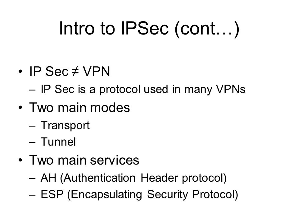 Intro to IPSec (cont…) IP Sec ≠ VPN –IP Sec is a protocol used in many VPNs Two main modes –Transport –Tunnel Two main services –AH (Authentication Header protocol) –ESP (Encapsulating Security Protocol)