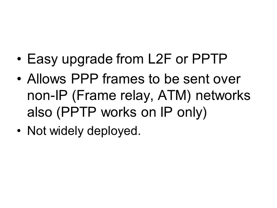 Easy upgrade from L2F or PPTP Allows PPP frames to be sent over non-IP (Frame relay, ATM) networks also (PPTP works on IP only) Not widely deployed.