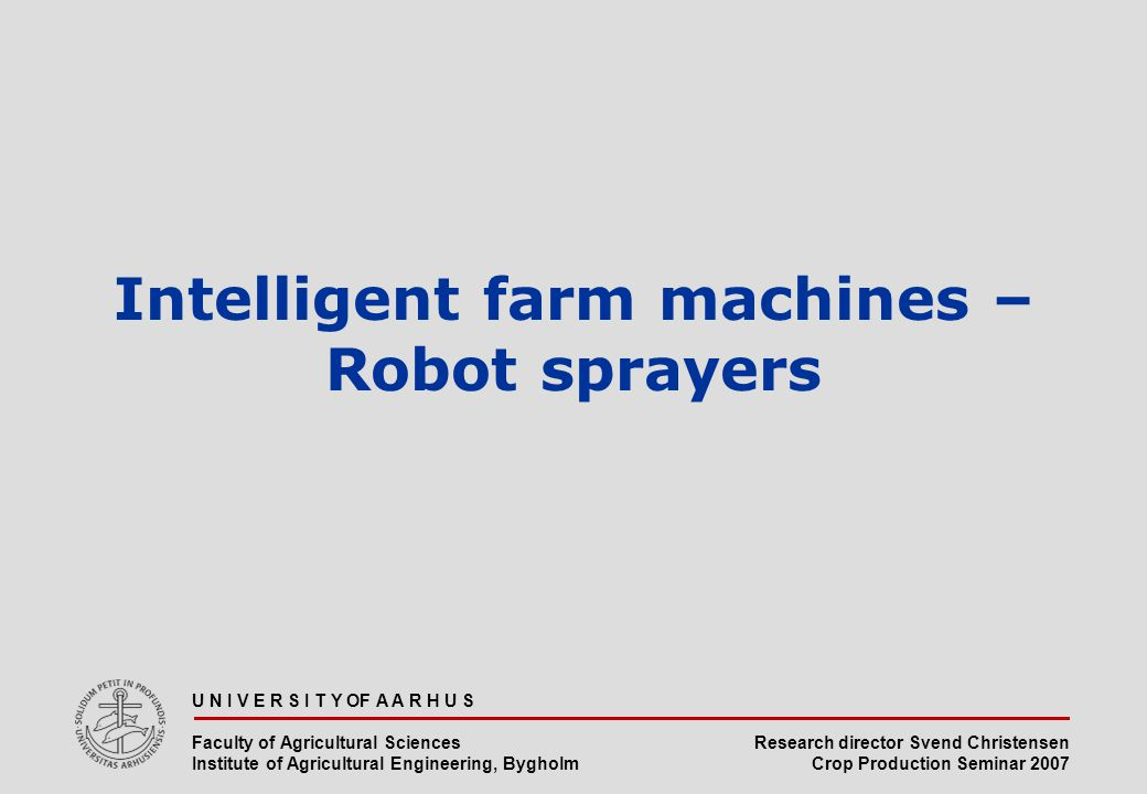 Research director Svend Christensen Crop Production Seminar 2007 U N I V E R S I T Y OF A A R H U S Faculty of Agricultural Sciences Institute of Agricultural Engineering, Bygholm Intelligent farm machines – Robot sprayers