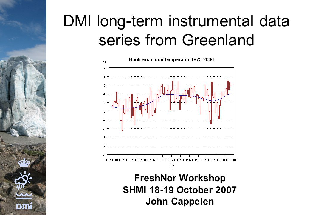 DMI long-term instrumental data series from Greenland FreshNor Workshop SHMI 18-19 October 2007 John Cappelen