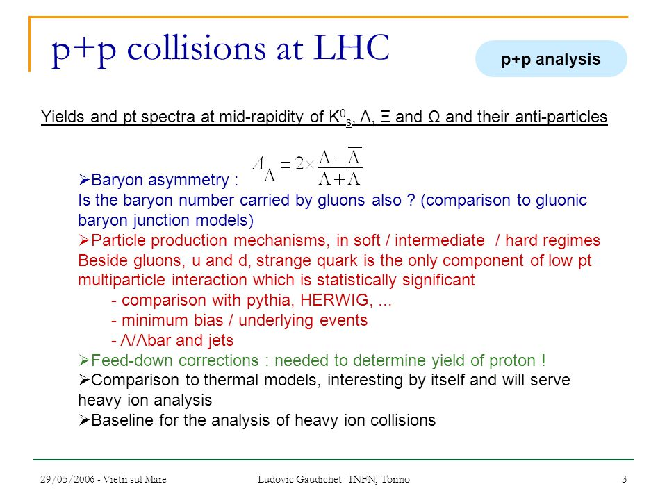 29/05/2006 - Vietri sul Mare Ludovic Gaudichet INFN, Torino 3 p+p collisions at LHC Yields and pt spectra at mid-rapidity of K 0 s, Λ, Ξ and Ω and their anti-particles  Baryon asymmetry : Is the baryon number carried by gluons also .