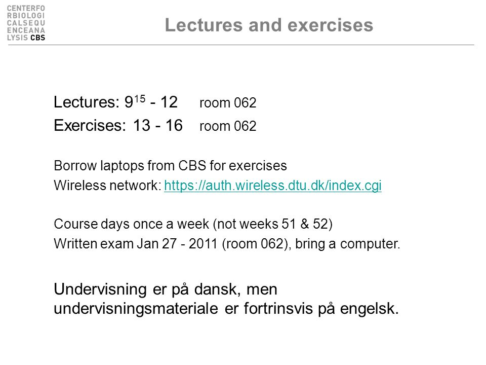 Lectures and exercises Lectures: 9 15 - 12 room 062 Exercises: 13 - 16 room 062 Borrow laptops from CBS for exercises Wireless network: https://auth.wireless.dtu.dk/index.cgihttps://auth.wireless.dtu.dk/index.cgi Course days once a week (not weeks 51 & 52) Written exam Jan 27 - 2011 (room 062), bring a computer.
