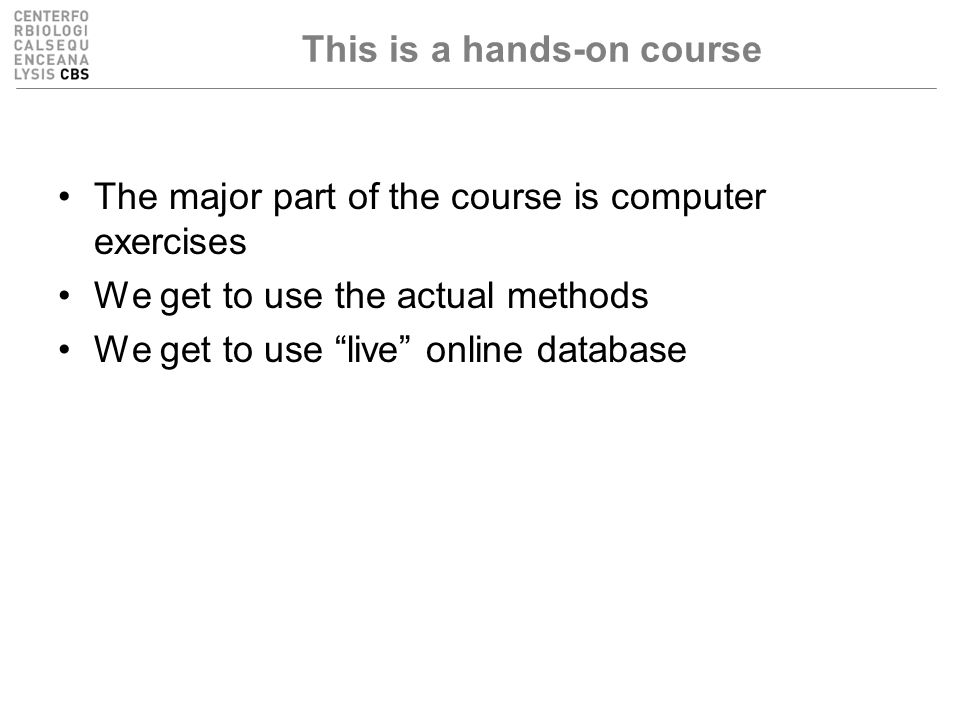 This is a hands-on course The major part of the course is computer exercises We get to use the actual methods We get to use live online database
