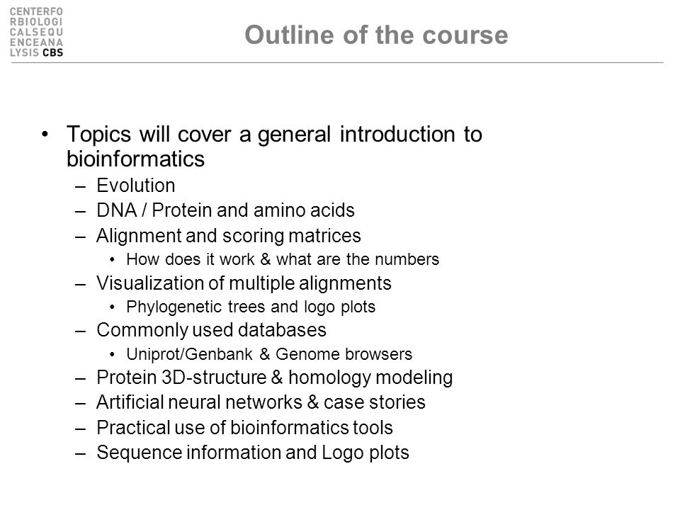 Outline of the course Topics will cover a general introduction to bioinformatics –Evolution –DNA / Protein and amino acids –Alignment and scoring matrices How does it work & what are the numbers –Visualization of multiple alignments Phylogenetic trees and logo plots –Commonly used databases Uniprot/Genbank & Genome browsers –Protein 3D-structure & homology modeling –Artificial neural networks & case stories –Practical use of bioinformatics tools –Sequence information and Logo plots
