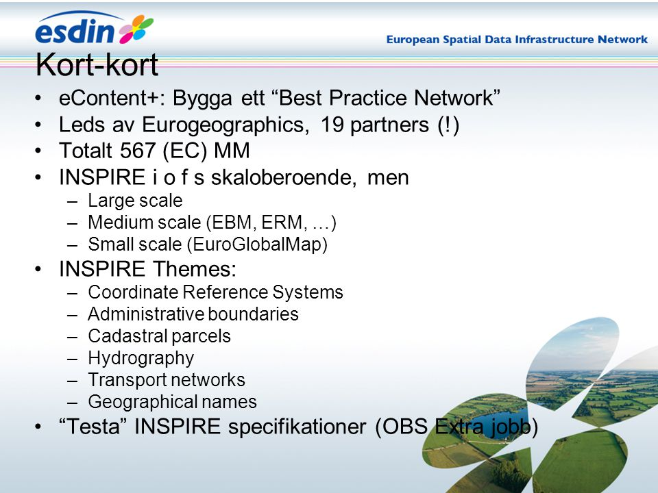Kort-kort eContent+: Bygga ett Best Practice Network Leds av Eurogeographics, 19 partners (!) Totalt 567 (EC) MM INSPIRE i o f s skaloberoende, men –Large scale –Medium scale (EBM, ERM, …) –Small scale (EuroGlobalMap) INSPIRE Themes: –Coordinate Reference Systems –Administrative boundaries –Cadastral parcels –Hydrography –Transport networks –Geographical names Testa INSPIRE specifikationer (OBS Extra jobb)