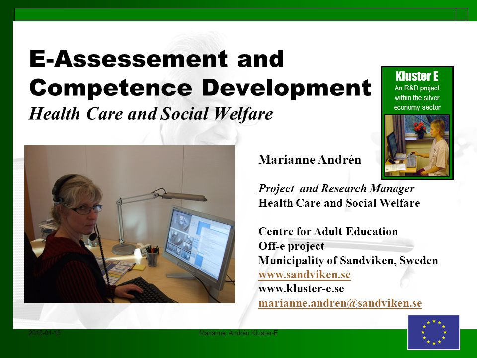 2015-04-15Marianne Andrén Kluster-E E-Assessement and Competence Development Health Care and Social Welfare Kluster E An R&D project within the silver economy sector Marianne Andrén Project and Research Manager Health Care and Social Welfare Centre for Adult Education Off-e project Municipality of Sandviken, Sweden www.sandviken.se www.kluster-e.se marianne.andren@sandviken.se