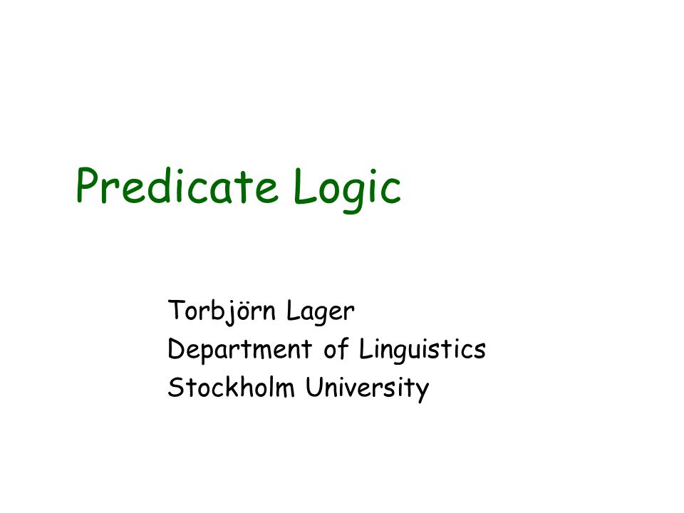 Predicate Logic Torbjörn Lager Department of Linguistics Stockholm University