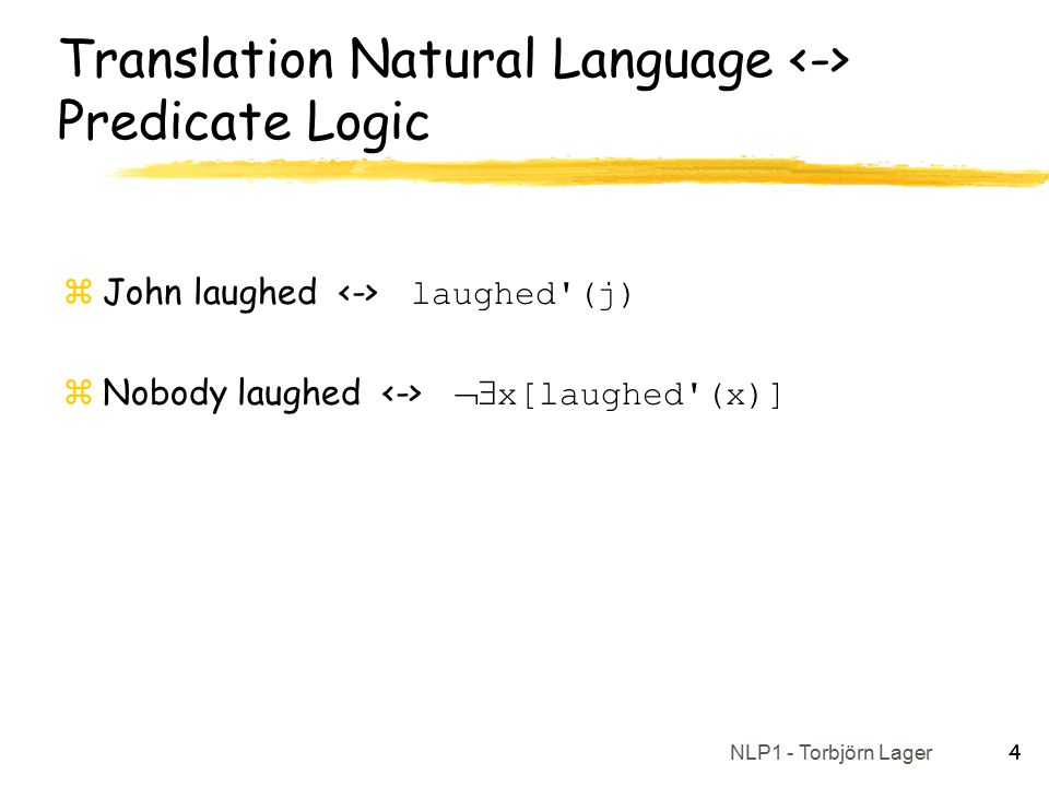 NLP1 - Torbjörn Lager 4 Translation Natural Language Predicate Logic  John laughed laughed (j)  Nobody laughed  x[laughed (x)]