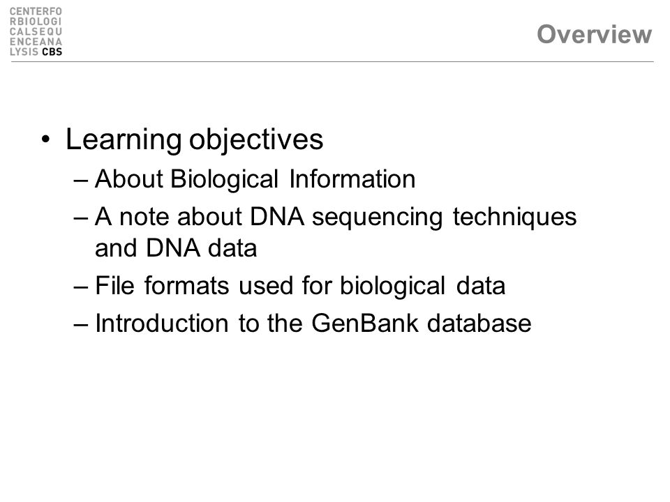 Overview Learning objectives –About Biological Information –A note about DNA sequencing techniques and DNA data –File formats used for biological data –Introduction to the GenBank database