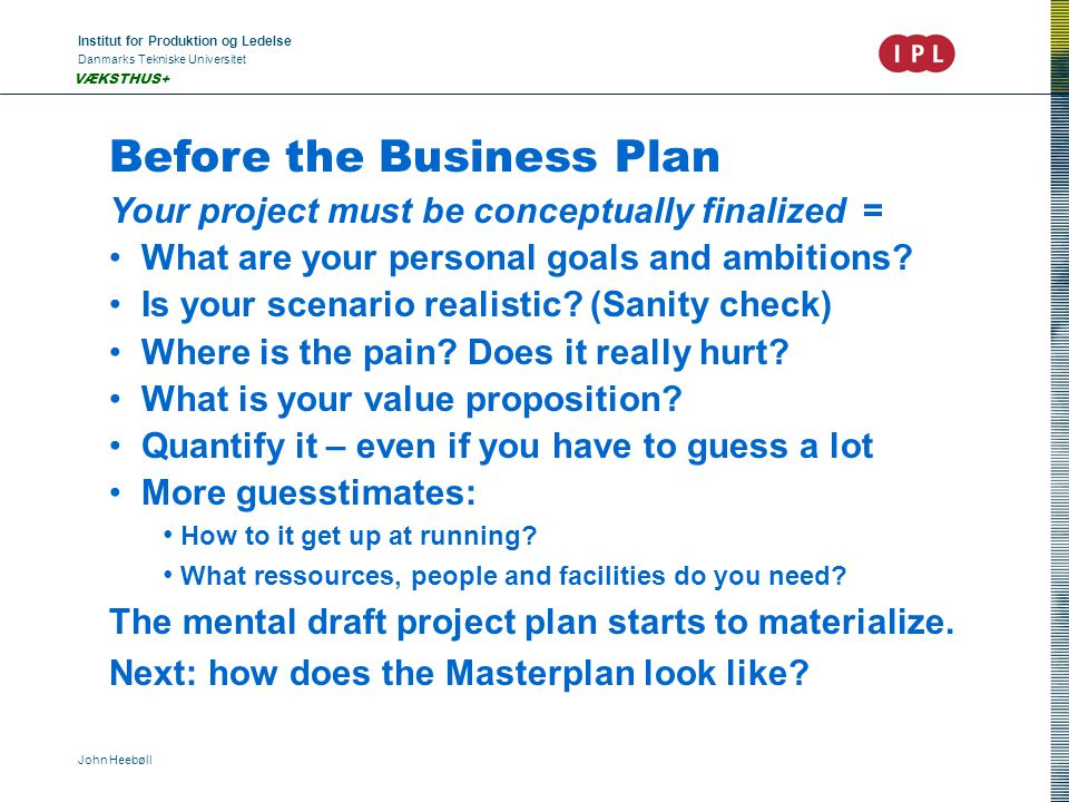 Institut for Produktion og Ledelse Danmarks Tekniske Universitet John Heebøll VÆKSTHUS+ Before the Business Plan Your project must be conceptually finalized = What are your personal goals and ambitions.
