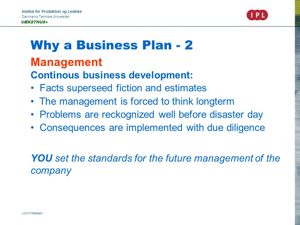 Institut for Produktion og Ledelse Danmarks Tekniske Universitet John Heebøll VÆKSTHUS+ Why a Business Plan - 2 Management Continous business development: Facts superseed fiction and estimates The management is forced to think longterm Problems are reckognized well before disaster day Consequences are implemented with due diligence YOU set the standards for the future management of the company