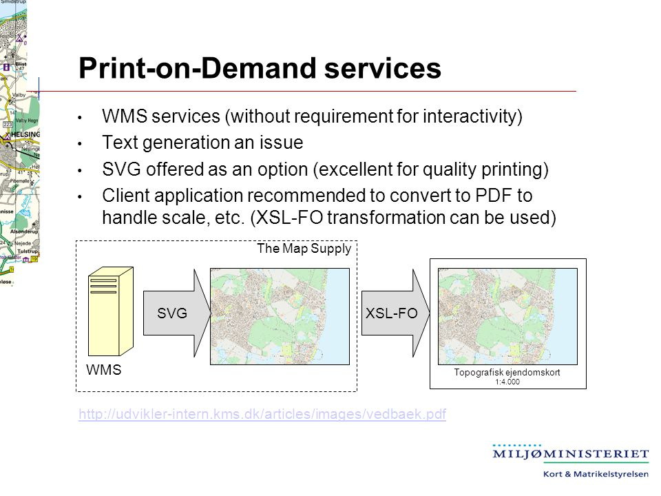 Print-on-Demand services Topografisk ejendomskort 1:4.000 SVGXSL-FO WMS services (without requirement for interactivity) Text generation an issue SVG offered as an option (excellent for quality printing) Client application recommended to convert to PDF to handle scale, etc.
