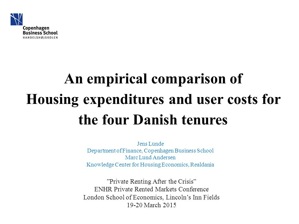 An empirical comparison of Housing expenditures and user costs for the four Danish tenures Jens Lunde Department of Finance, Copenhagen Business School Marc Lund Andersen Knowledge Center for Housing Economics, Realdania Private Renting After the Crisis ENHR Private Rented Markets Conference London School of Economics, Lincoln's Inn Fields 19-20 March 2015