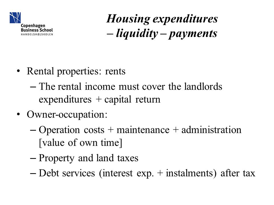 Housing expenditures – liquidity – payments Rental properties: rents – The rental income must cover the landlords expenditures + capital return Owner-occupation: – Operation costs + maintenance + administration [value of own time] – Property and land taxes – Debt services (interest exp.