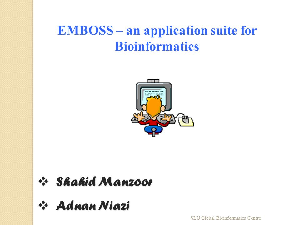 EMBOSS – an application suite for Bioinformatics  Shahid Manzoor  Adnan Niazi SLU Global Bioinformatics Centre