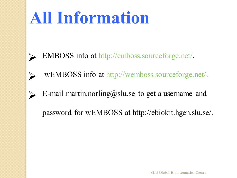 All Information  EMBOSS info at http://emboss.sourceforge.net/.http://emboss.sourceforge.net/  wEMBOSS info at http://wemboss.sourceforge.net/.http://wemboss.sourceforge.net/  E-mail martin.norling@slu.se to get a username and password for wEMBOSS at http://ebiokit.hgen.slu.se/.
