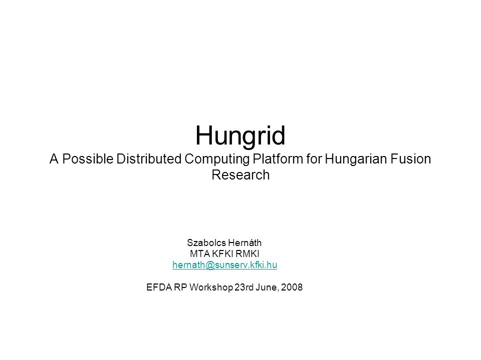Hungrid A Possible Distributed Computing Platform for Hungarian Fusion Research Szabolcs Hernáth MTA KFKI RMKI hernath@sunserv.kfki.hu EFDA RP Workshop 23rd June, 2008