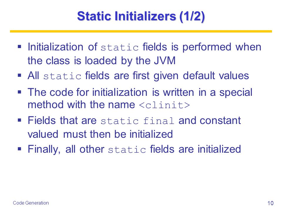 10 Code Generation Static Initializers (1/2)  Initialization of static fields is performed when the class is loaded by the JVM  All static fields are first given default values  The code for initialization is written in a special method with the name  Fields that are static final and constant valued must then be initialized  Finally, all other static fields are initialized