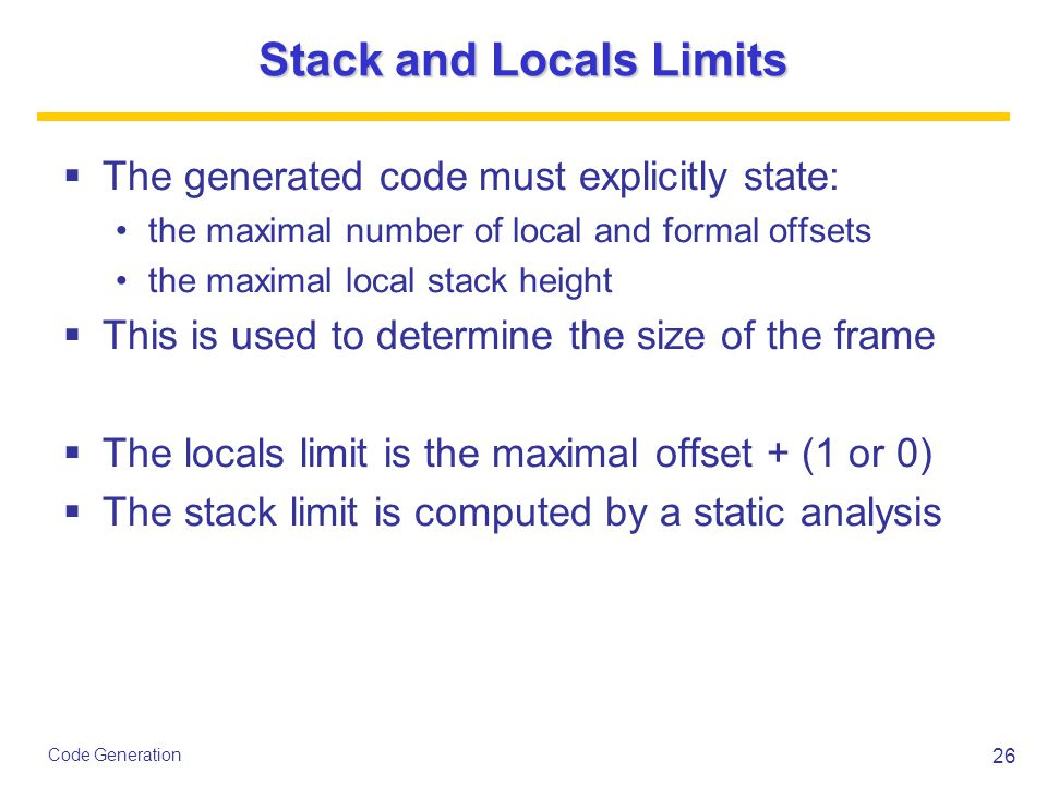 26 Code Generation Stack and Locals Limits  The generated code must explicitly state: the maximal number of local and formal offsets the maximal local stack height  This is used to determine the size of the frame  The locals limit is the maximal offset + (1 or 0)  The stack limit is computed by a static analysis