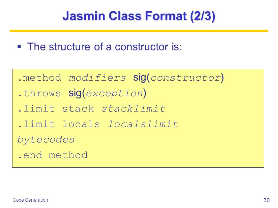 30 Code Generation Jasmin Class Format (2/3)  The structure of a constructor is:.method modifiers sig( constructor ).throws sig( exception ).limit stack stacklimit.limit locals localslimit bytecodes.end method