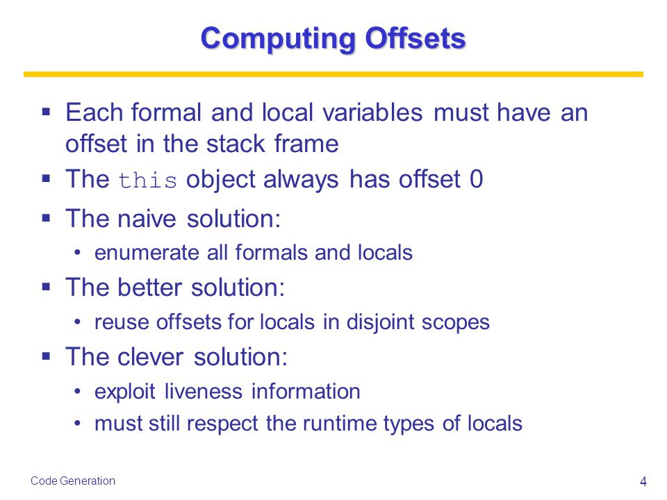 4 Code Generation Computing Offsets  Each formal and local variables must have an offset in the stack frame  The this object always has offset 0  The naive solution: enumerate all formals and locals  The better solution: reuse offsets for locals in disjoint scopes  The clever solution: exploit liveness information must still respect the runtime types of locals