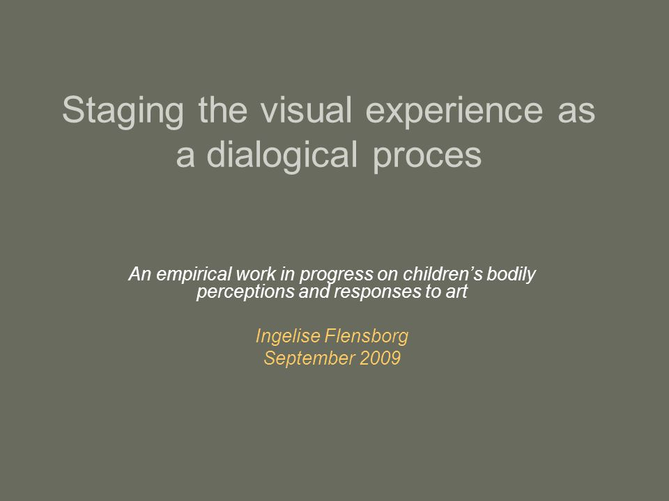 Staging the visual experience as a dialogical proces An empirical work in progress on children's bodily perceptions and responses to art Ingelise Flensborg September 2009