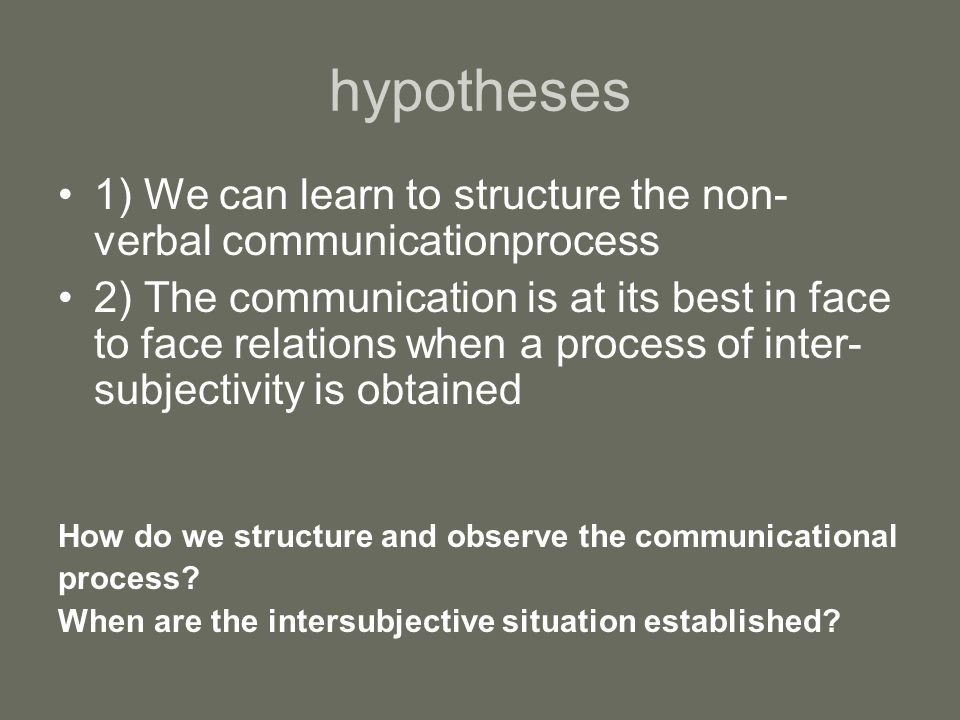 hypotheses 1) We can learn to structure the non- verbal communicationprocess 2) The communication is at its best in face to face relations when a process of inter- subjectivity is obtained How do we structure and observe the communicational process.