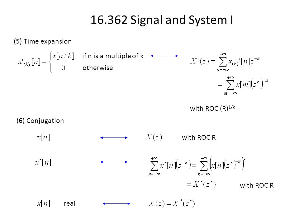 16.362 Signal and System I (5) Time expansion if n is a multiple of k otherwise with ROC (R) 1/k (6) Conjugation with ROC R real with ROC R