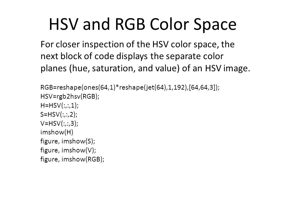 For closer inspection of the HSV color space, the next block of code displays the separate color planes (hue, saturation, and value) of an HSV image.