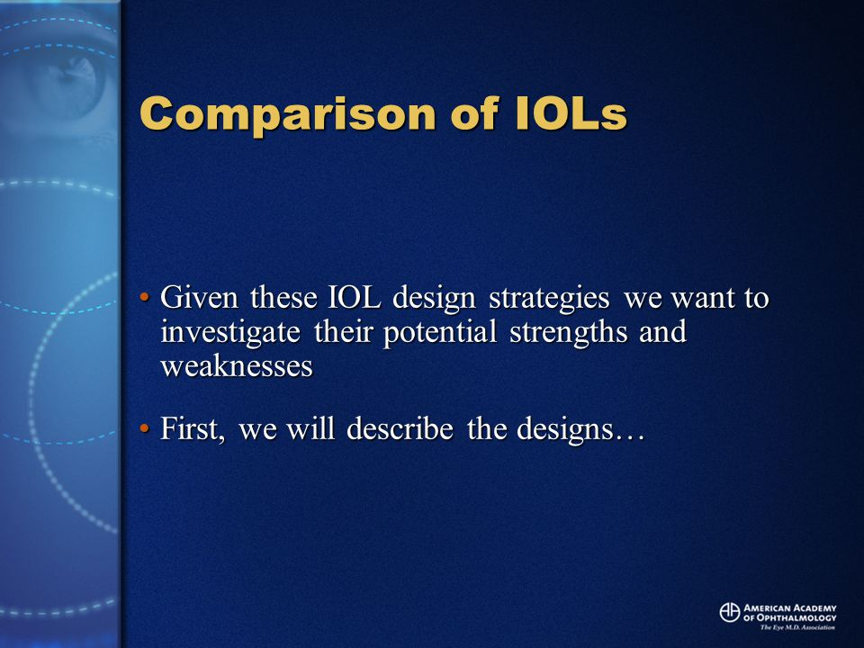 Comparison of IOLs Given these IOL design strategies we want to investigate their potential strengths and weaknessesGiven these IOL design strategies we want to investigate their potential strengths and weaknesses First, we will describe the designs…First, we will describe the designs…