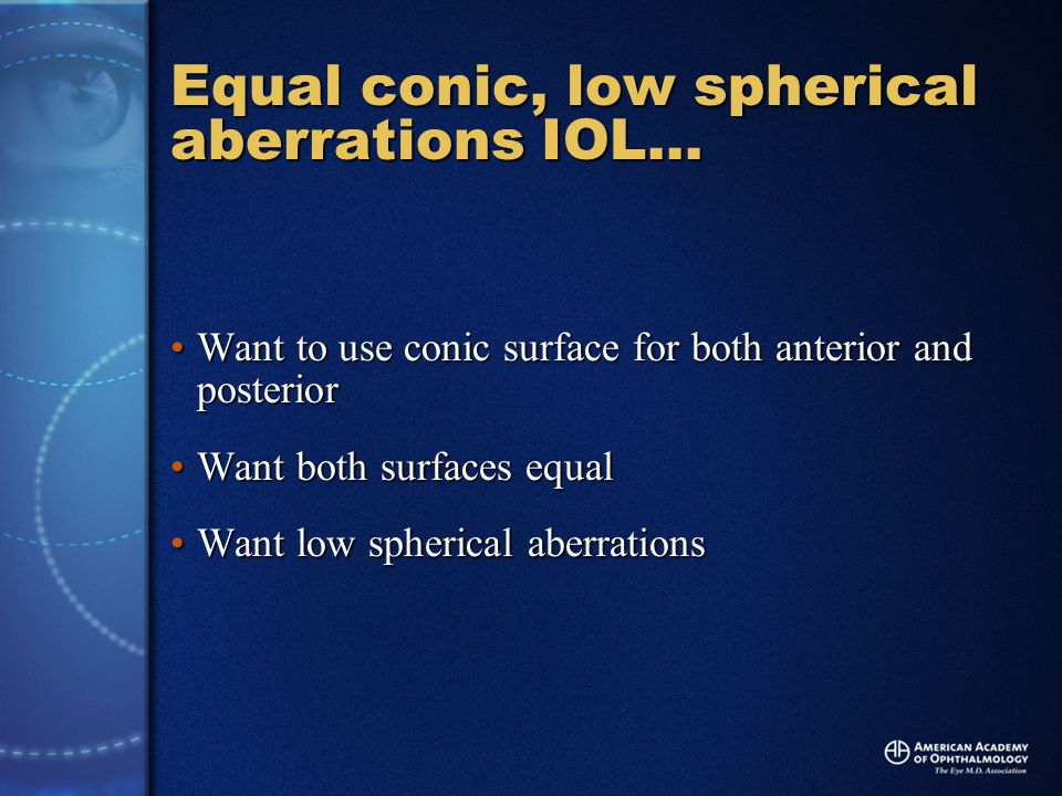 Equal conic, low spherical aberrations IOL… Want to use conic surface for both anterior and posteriorWant to use conic surface for both anterior and posterior Want both surfaces equalWant both surfaces equal Want low spherical aberrationsWant low spherical aberrations