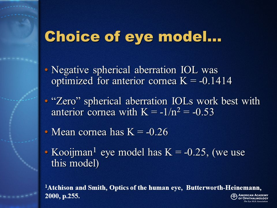 Choice of eye model… Negative spherical aberration IOL was optimized for anterior cornea K = -0.1414Negative spherical aberration IOL was optimized for anterior cornea K = -0.1414 Zero spherical aberration IOLs work best with anterior cornea with K = -1/n 2 = -0.53 Zero spherical aberration IOLs work best with anterior cornea with K = -1/n 2 = -0.53 Mean cornea has K = -0.26Mean cornea has K = -0.26 Kooijman 1 eye model has K = -0.25, (we use this model)Kooijman 1 eye model has K = -0.25, (we use this model) 1 Atchison and Smith, Optics of the human eye, Butterworth-Heinemann, 2000, p.255.
