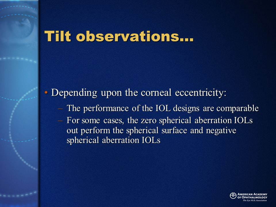Tilt observations… Depending upon the corneal eccentricity:Depending upon the corneal eccentricity: –The performance of the IOL designs are comparable –For some cases, the zero spherical aberration IOLs out perform the spherical surface and negative spherical aberration IOLs