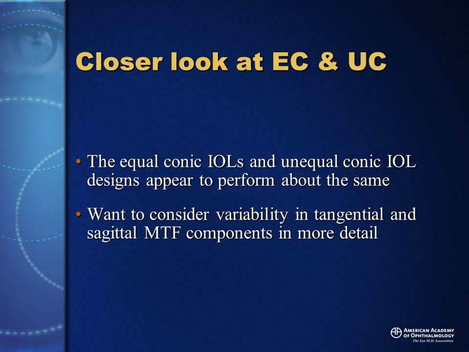 Closer look at EC & UC The equal conic IOLs and unequal conic IOL designs appear to perform about the sameThe equal conic IOLs and unequal conic IOL designs appear to perform about the same Want to consider variability in tangential and sagittal MTF components in more detailWant to consider variability in tangential and sagittal MTF components in more detail