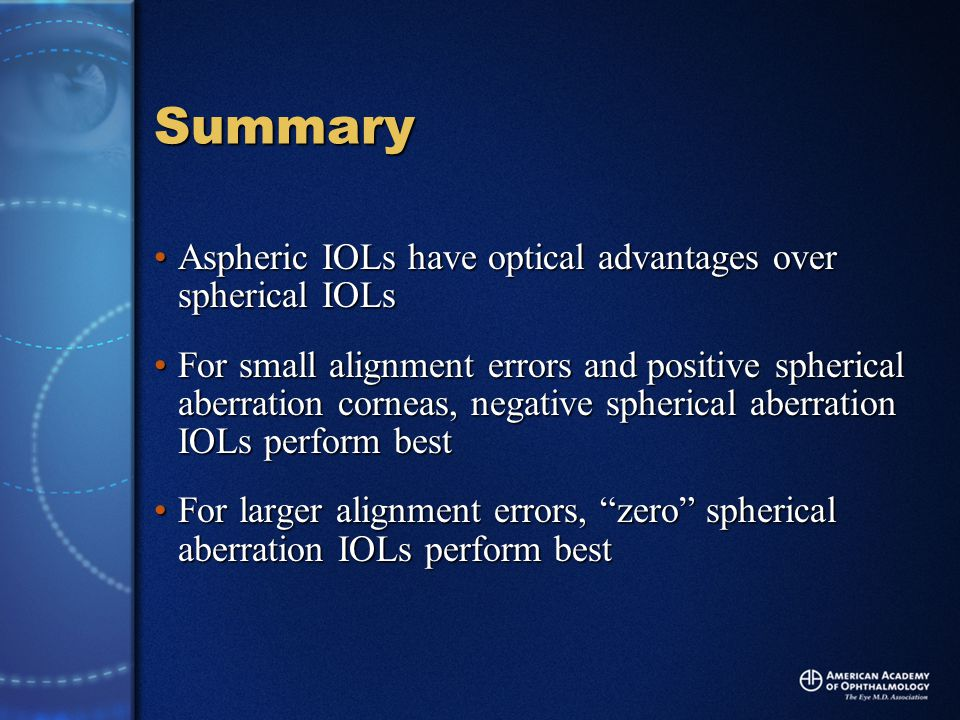 Summary Aspheric IOLs have optical advantages over spherical IOLsAspheric IOLs have optical advantages over spherical IOLs For small alignment errors and positive spherical aberration corneas, negative spherical aberration IOLs perform bestFor small alignment errors and positive spherical aberration corneas, negative spherical aberration IOLs perform best For larger alignment errors, zero spherical aberration IOLs perform bestFor larger alignment errors, zero spherical aberration IOLs perform best
