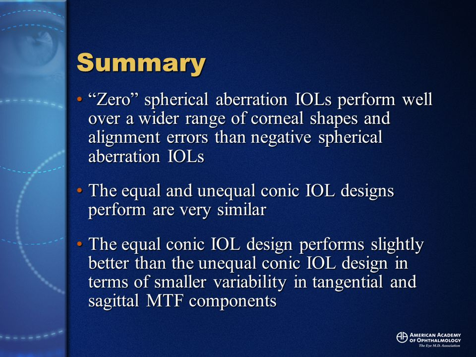 Summary Zero spherical aberration IOLs perform well over a wider range of corneal shapes and alignment errors than negative spherical aberration IOLs Zero spherical aberration IOLs perform well over a wider range of corneal shapes and alignment errors than negative spherical aberration IOLs The equal and unequal conic IOL designs perform are very similarThe equal and unequal conic IOL designs perform are very similar The equal conic IOL design performs slightly better than the unequal conic IOL design in terms of smaller variability in tangential and sagittal MTF componentsThe equal conic IOL design performs slightly better than the unequal conic IOL design in terms of smaller variability in tangential and sagittal MTF components