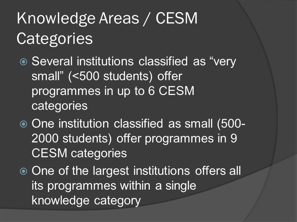 Knowledge Areas / CESM Categories  Several institutions classified as very small (<500 students) offer programmes in up to 6 CESM categories  One institution classified as small (500- 2000 students) offer programmes in 9 CESM categories  One of the largest institutions offers all its programmes within a single knowledge category