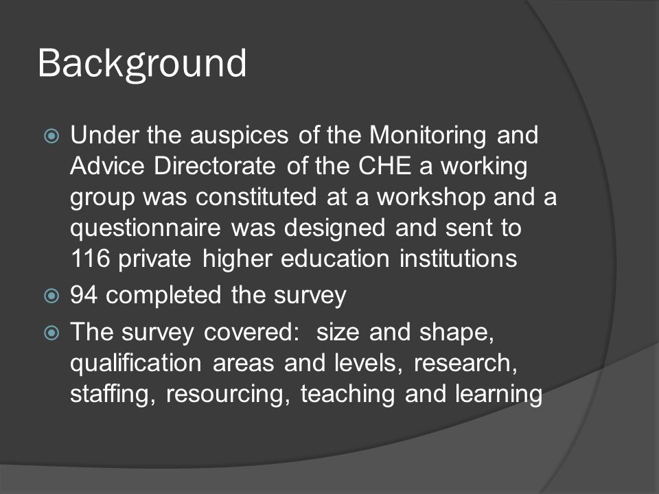Background  Under the auspices of the Monitoring and Advice Directorate of the CHE a working group was constituted at a workshop and a questionnaire was designed and sent to 116 private higher education institutions  94 completed the survey  The survey covered: size and shape, qualification areas and levels, research, staffing, resourcing, teaching and learning