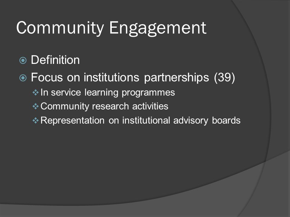 Community Engagement  Definition  Focus on institutions partnerships (39)  In service learning programmes  Community research activities  Representation on institutional advisory boards