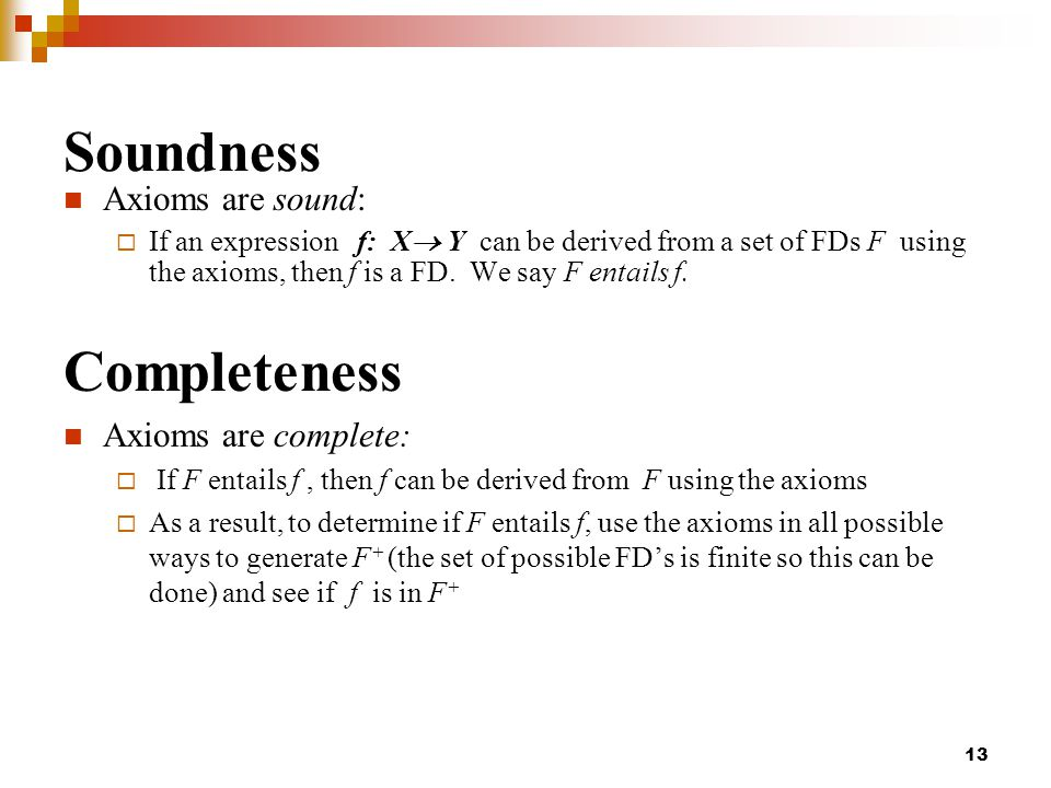 Soundness Axioms are sound:  If an expression f: X  Y can be derived from a set of FDs F using the axioms, then f is a FD.