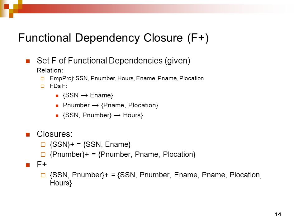 Functional Dependency Closure (F+) Set F of Functional Dependencies (given) Relation:  EmpProj: SSN, Pnumber, Hours, Ename, Pname, Plocation  FDs F: {SSN → Ename} Pnumber → {Pname, Plocation} {SSN, Pnumber} → Hours} Closures:  {SSN}+ = {SSN, Ename}  {Pnumber}+ = {Pnumber, Pname, Plocation} F+  {SSN, Pnumber}+ = {SSN, Pnumber, Ename, Pname, Plocation, Hours} 14
