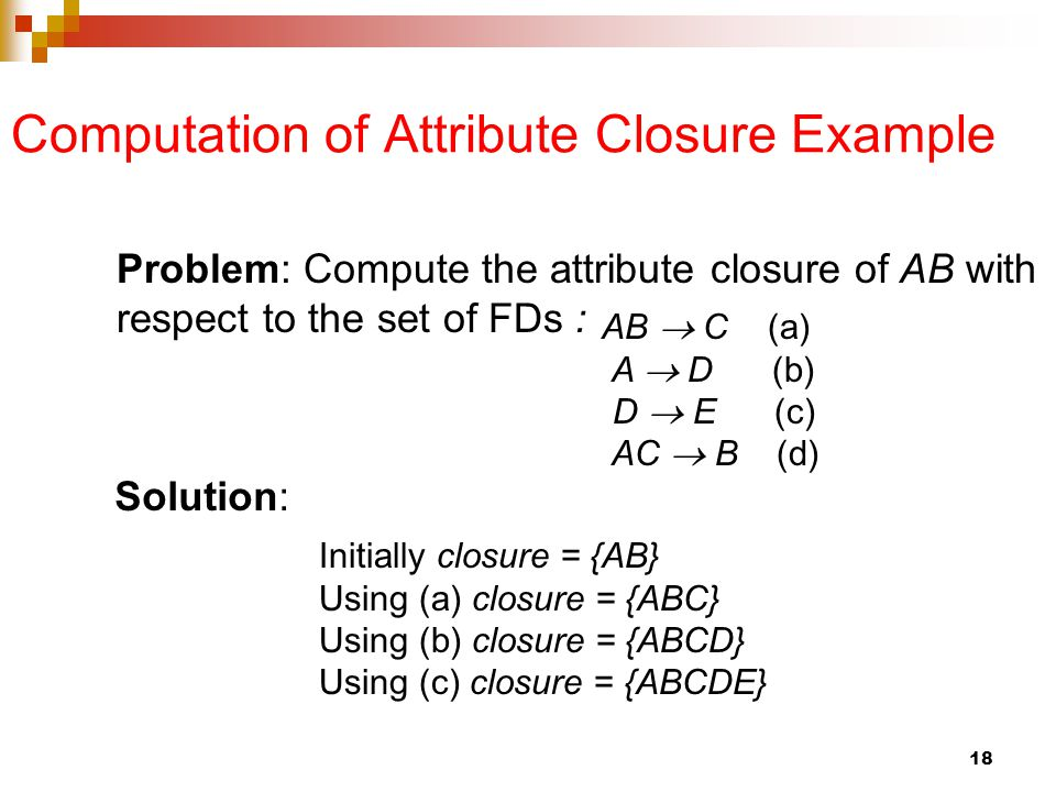 Computation of Attribute Closure Example AB  C (a) A  D (b) D  E (c) AC  B (d) Problem: Compute the attribute closure of AB with respect to the set of FDs : Initially closure = {AB} Using (a) closure = {ABC} Using (b) closure = {ABCD} Using (c) closure = {ABCDE} Solution: 18