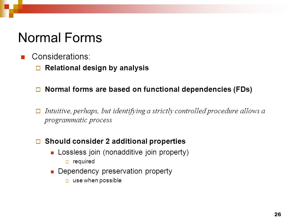 Normal Forms Considerations:  Relational design by analysis  Normal forms are based on functional dependencies (FDs)  Intuitive, perhaps, but identifying a strictly controlled procedure allows a programmatic process  Should consider 2 additional properties Lossless join (nonadditive join property)  required Dependency preservation property  use when possible 26