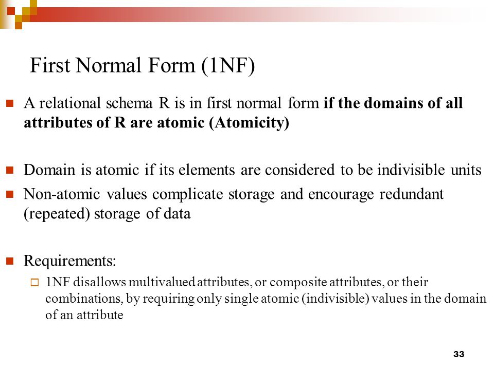 First Normal Form (1NF) A relational schema R is in first normal form if the domains of all attributes of R are atomic (Atomicity) Domain is atomic if its elements are considered to be indivisible units Non-atomic values complicate storage and encourage redundant (repeated) storage of data Requirements:  1NF disallows multivalued attributes, or composite attributes, or their combinations, by requiring only single atomic (indivisible) values in the domain of an attribute 33